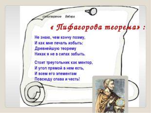 стихотворение Вебера « Пифагорова теорема» : Не знаю, чем кончу поэму, И как