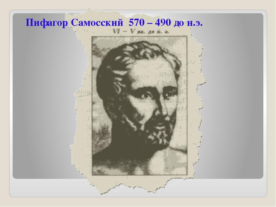 Пифагор Самосский 570 – 490 до н.э.
