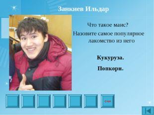 Стоп Занкиев Ильдар Что такое маис? Назовите самое популярное лакомство из не