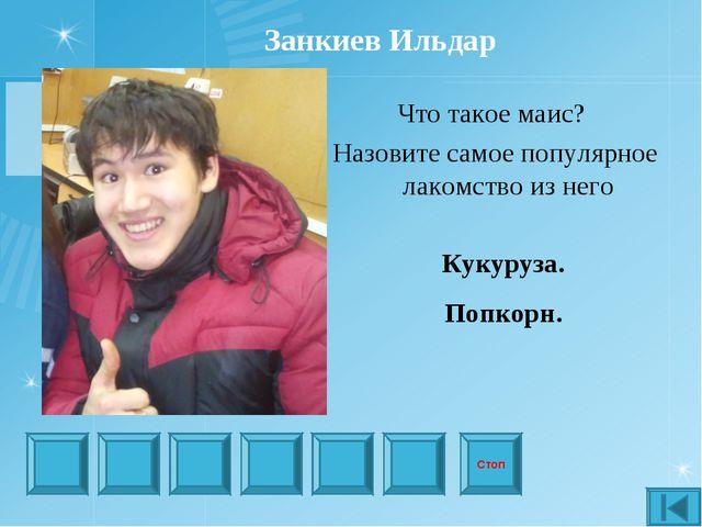 Стоп Занкиев Ильдар Что такое маис? Назовите самое популярное лакомство из не...