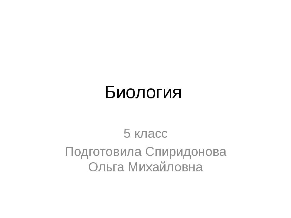 Биология 5 класс Подготовила Спиридонова Ольга Михайловна