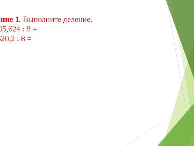 Задание 1. Выполните деление. а) 105,624 : 8 = б) 3320,2 : 8 =
