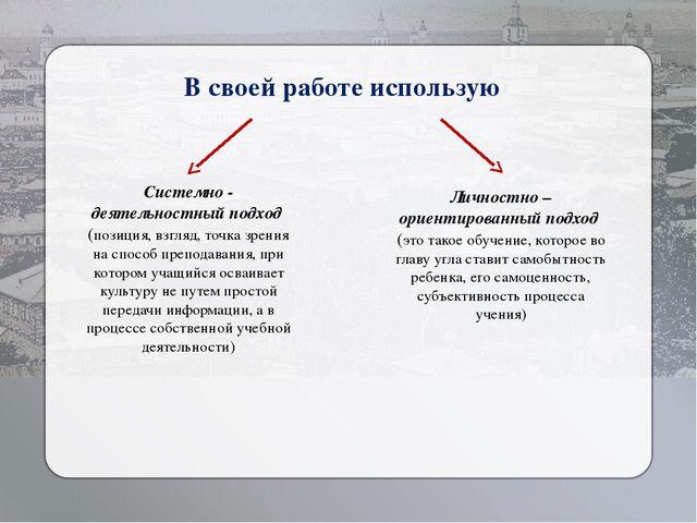 В своей работе использую Системно - деятельностный подход (позиция, взгляд,...
