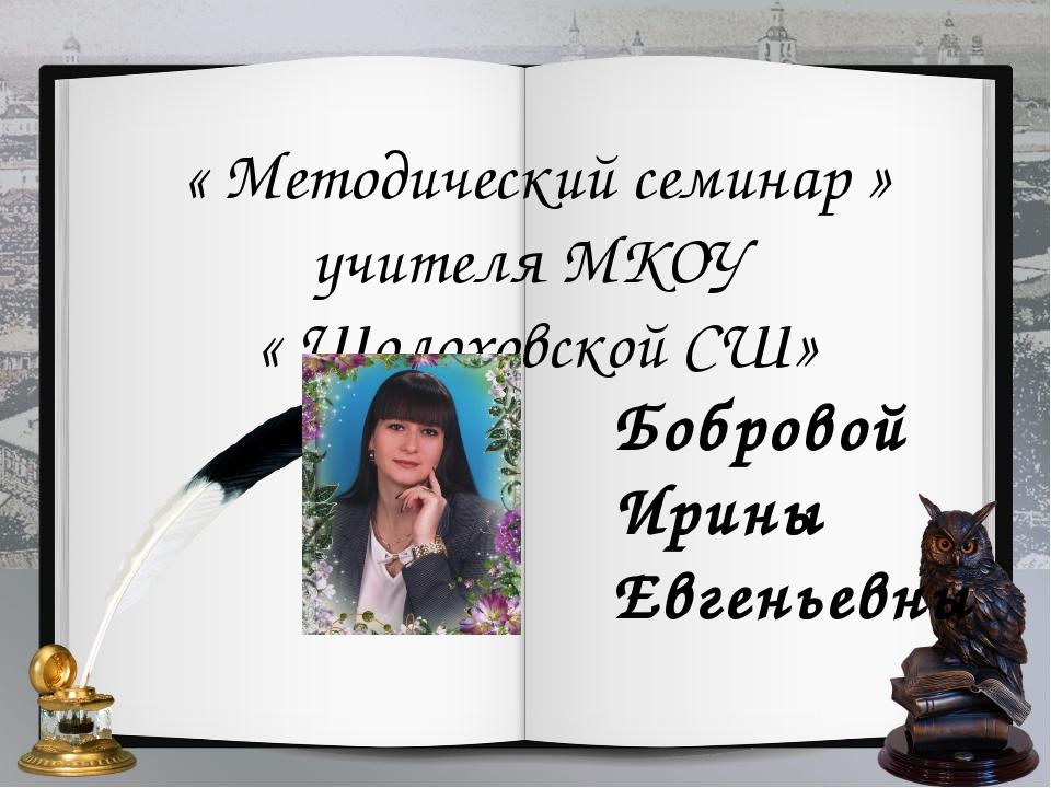 « Методический семинар » учителя МКОУ « Шолоховской СШ» Бобровой Ирины Евгень...