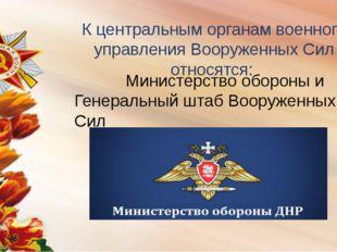 К центральным органам военного управления Вооруженных Сил относятся: Министер