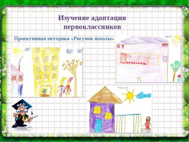 Изучение адаптации первоклассников  Проективная методика «Рисунок школы»