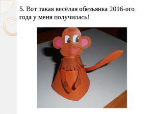 5. Вот такая весёлая обезьянка 2016-ого года у меня получилась!