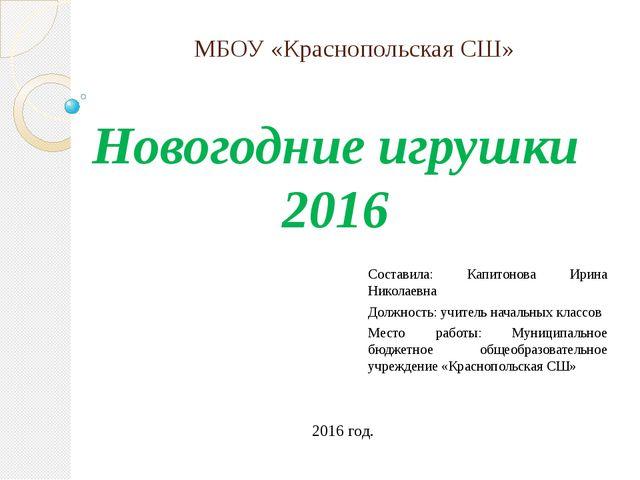 МБОУ «Краснопольская СШ» Новогодние игрушки 2016 Составила: Капитонова Ирина...