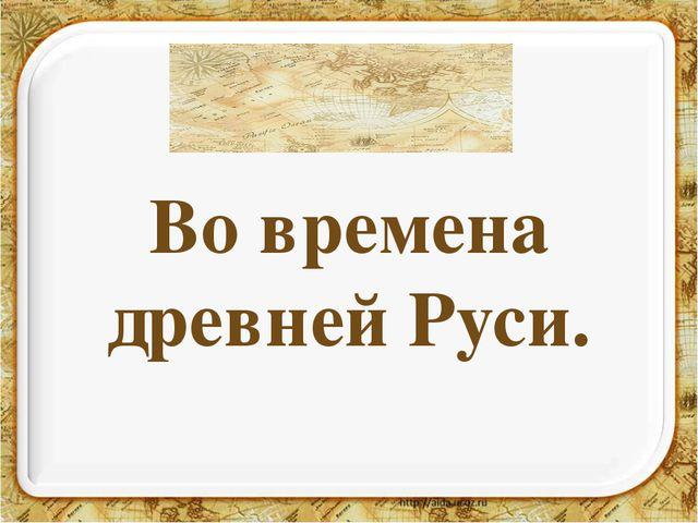 Во времена древней Руси.