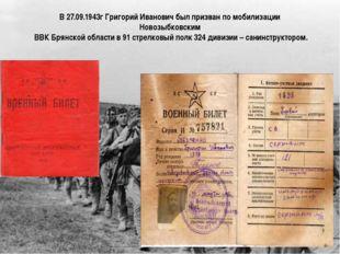 В 27.09.1943г Григорий Иванович был призван по мобилизации Новозыбковским ВВК