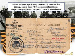 В боях за Советскую Родину сержант 324 дивизии был дважды ранен. 4 мая 1944 г