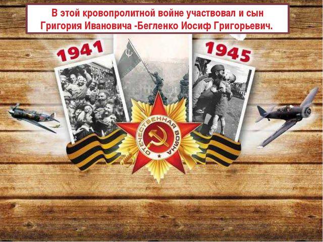 В этой кровопролитной войне участвовал и сын Григория Ивановича -Бегленко Иос...