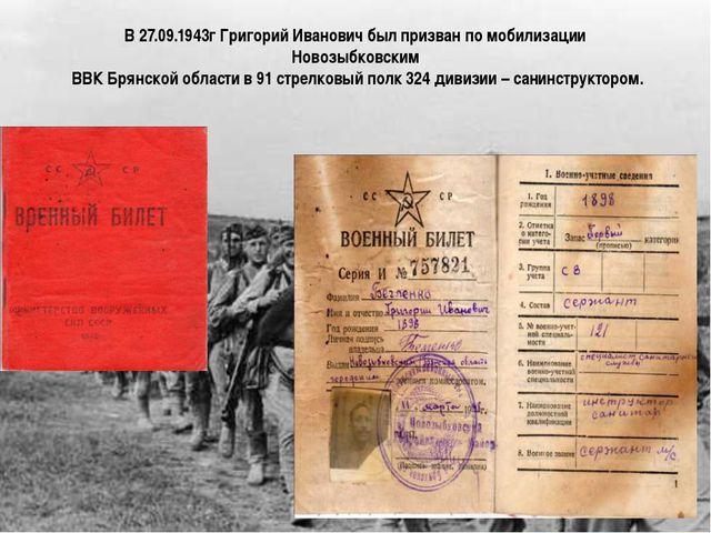 В 27.09.1943г Григорий Иванович был призван по мобилизации Новозыбковским ВВК...