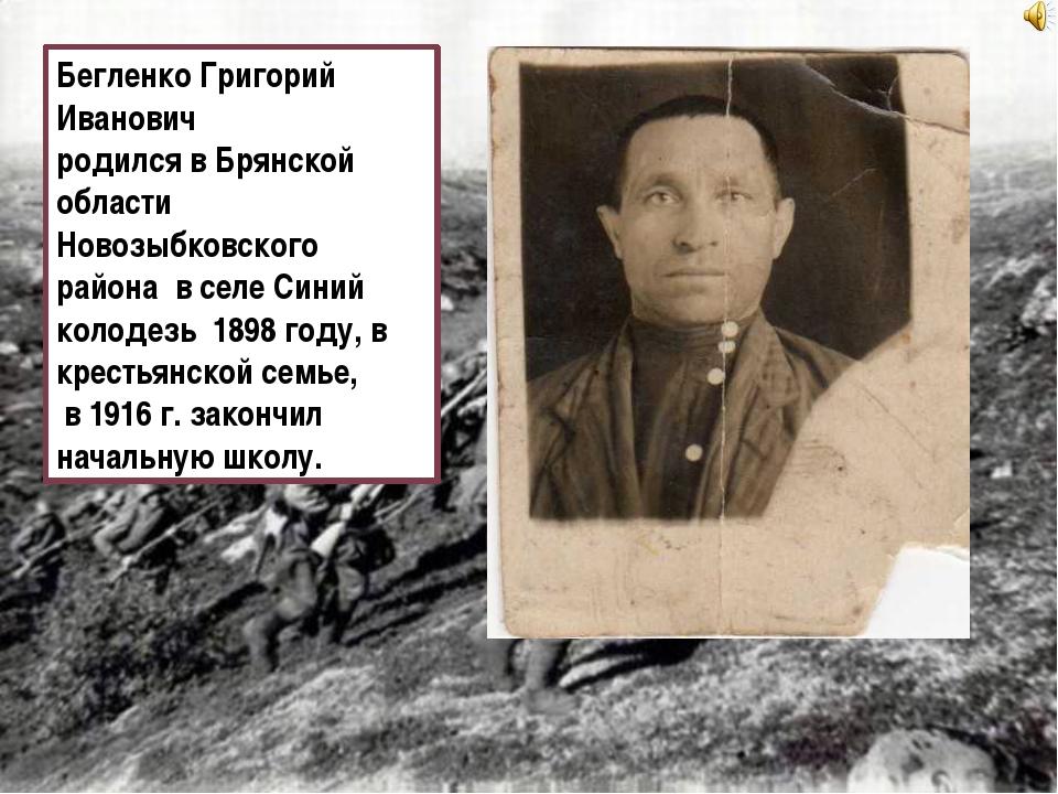 Бегленко Григорий Иванович родился в Брянской области Новозыбковского района...