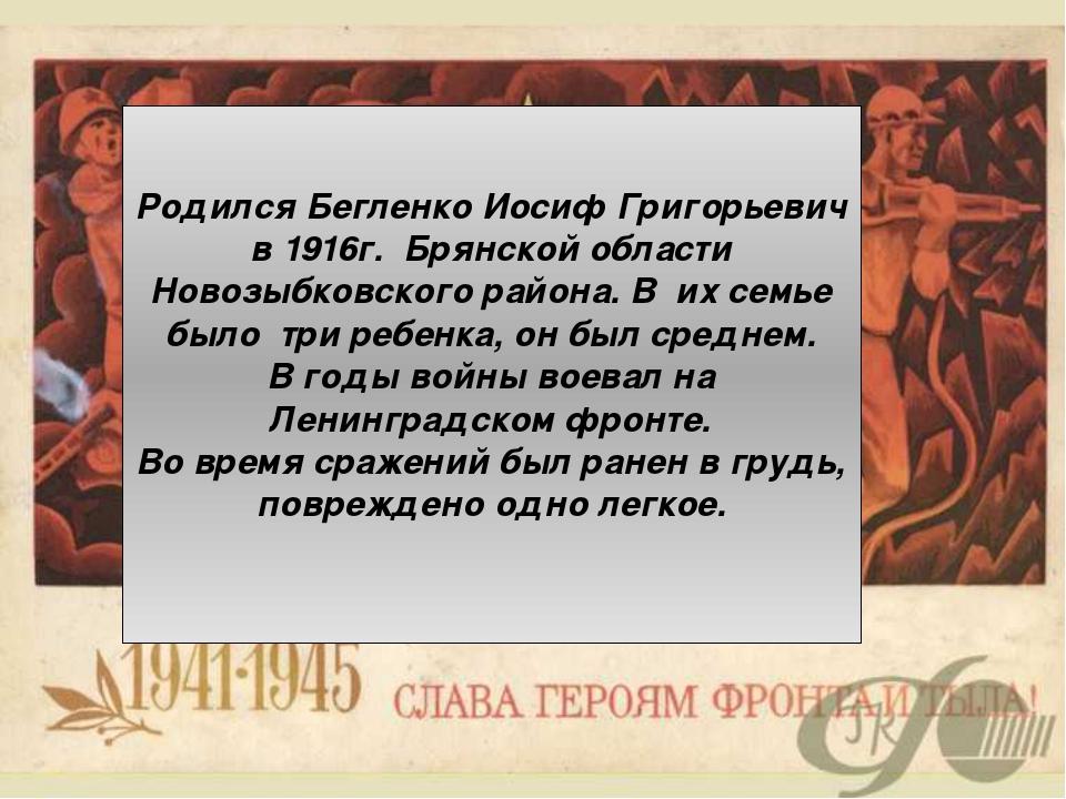Родился Бегленко Иосиф Григорьевич в 1916г. Брянской области Новозыбковского...