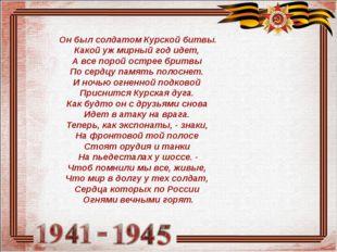 Он был солдатом Курской битвы. Какой уж мирный год идет, А все порой острее