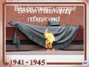 Вечная память героям! Вечная слава народу победителю!