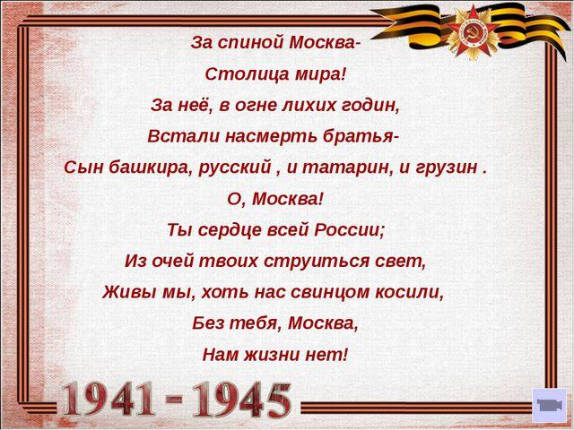За спиной Москва- Столица мира! За неё, в огне лихих годин, Встали насмерть...
