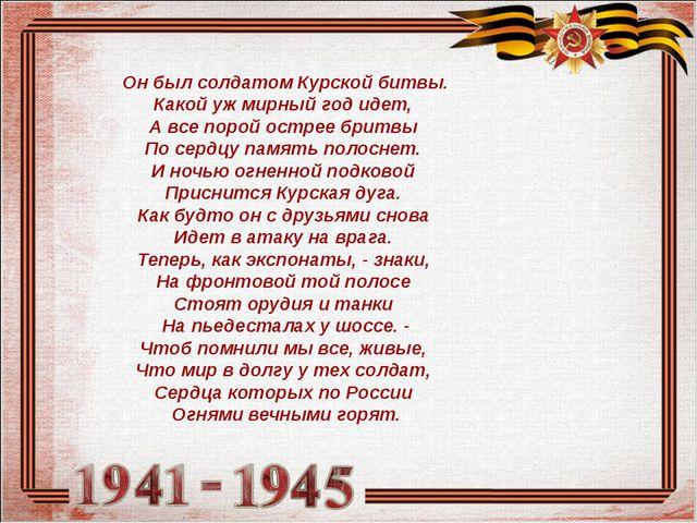 Он был солдатом Курской битвы. Какой уж мирный год идет, А все порой острее...
