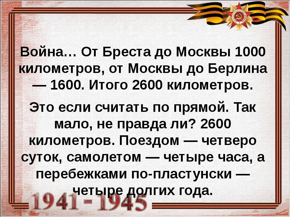Война… От Бреста до Москвы 1000 километров, от Москвы до Берлина — 1600. Ито...
