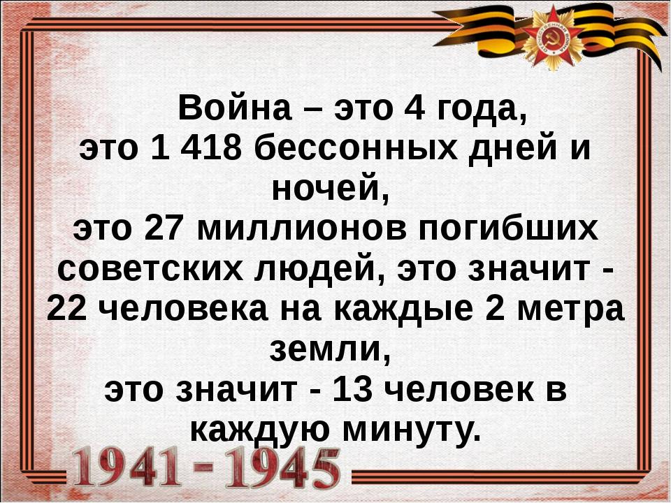 Война – это 4 года, это 1 418 бессонных дней и ночей, это 27 миллионов поги...