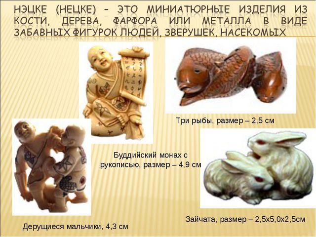 Три рыбы, размер – 2,5 см Зайчата, размер – 2,5x5,0x2,5см Буддийский монах с...