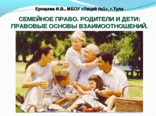 Ерощева И.В., МБОУ «Лицей №1», г.Тула СЕМЕЙНОЕ ПРАВО. РОДИТЕЛИ И ДЕТИ: ПРАВОВ