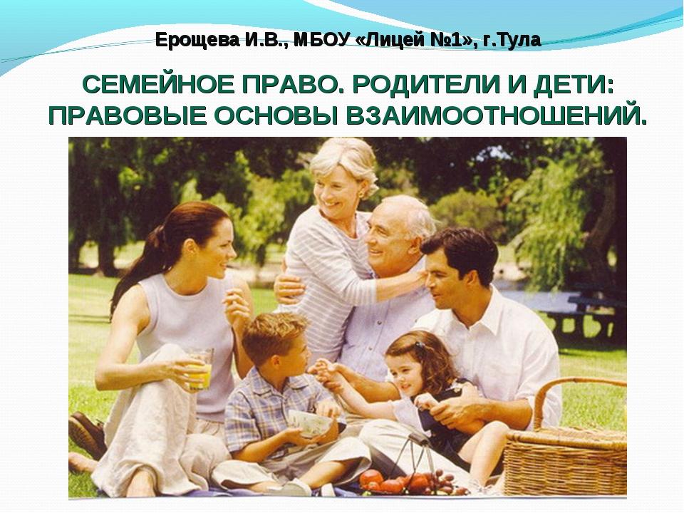 Ерощева И.В., МБОУ «Лицей №1», г.Тула СЕМЕЙНОЕ ПРАВО. РОДИТЕЛИ И ДЕТИ: ПРАВОВ...