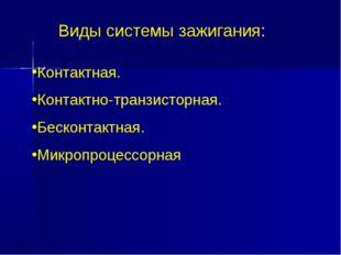 Виды системы зажигания: Контактная. Контактно-транзисторная. Бесконтактная. М