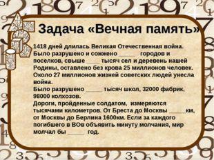 Задача «Вечная память» 1418 дней длилась Великая Отечественная война. Было ра