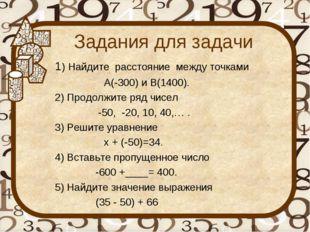 Задания для задачи 1) Найдите расстояние между точками А(-300) и В(1400). 2)