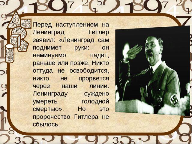 Перед наступлением на Ленинград Гитлер заявил: «Ленинград сам поднимет руки:...