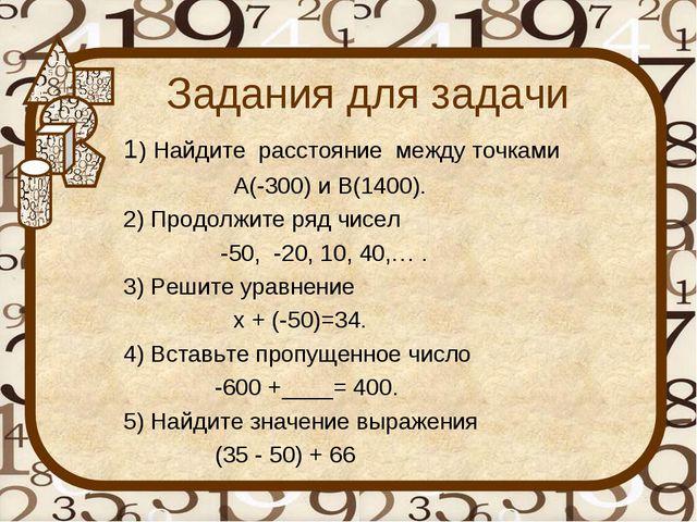 Задания для задачи 1) Найдите расстояние между точками А(-300) и В(1400). 2)...