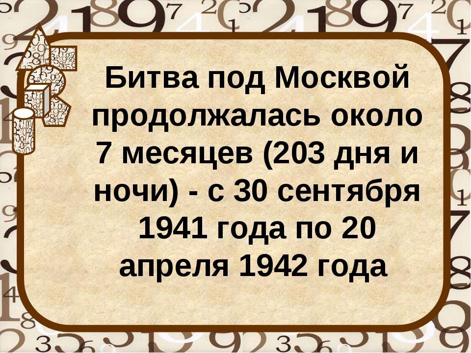Битва под Москвой продолжалась около 7 месяцев (203 дня и ночи) - с 30 сентяб...
