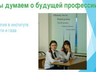 Занятия в институте Нефти и газа Мы думаем о будущей профессии