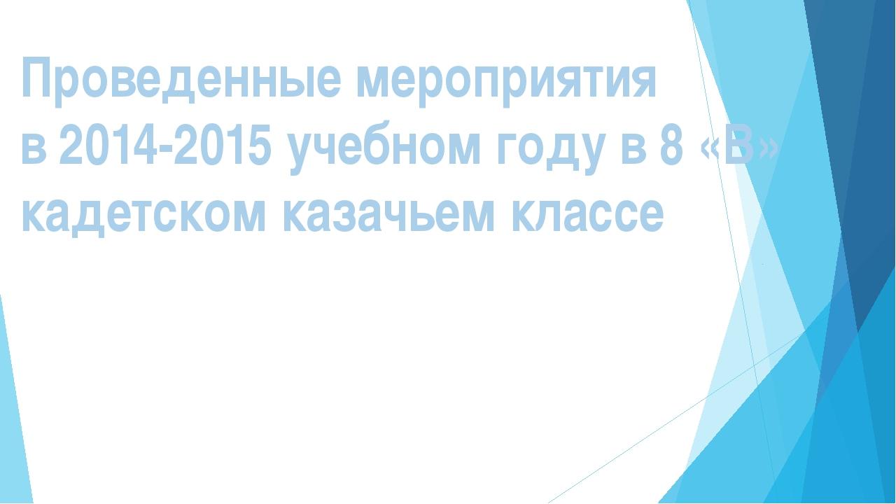 Проведенные мероприятия в 2014-2015 учебном году в 8 «В» кадетском казачьем к...
