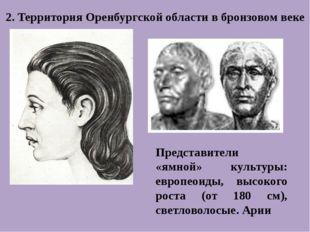 2. Территория Оренбургской области в бронзовом веке Представители «ямной» кул