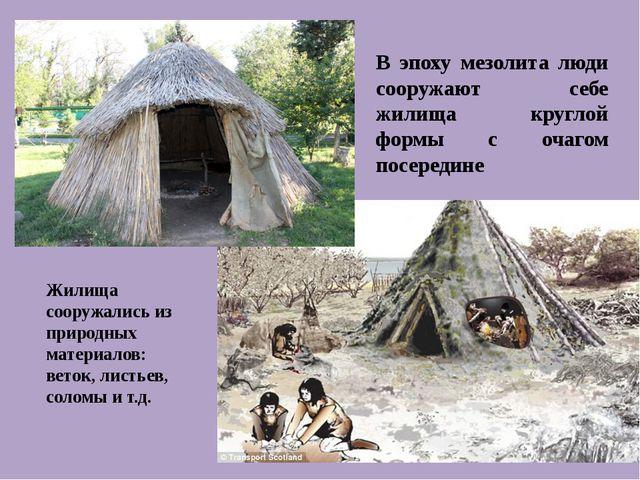 В эпоху мезолита люди сооружают себе жилища круглой формы с очагом посередине...