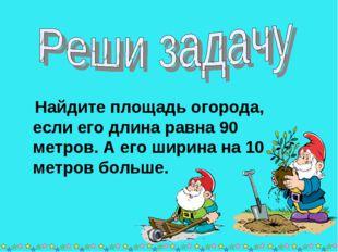 * * Найдите площадь огорода, если его длина равна 90 метров. А его ширина на