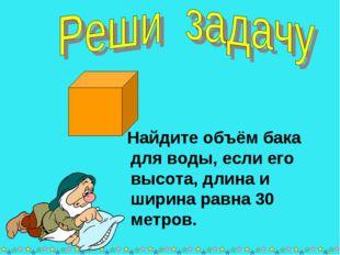 * * Найдите объём бака для воды, если его высота, длина и ширина равна 30 мет