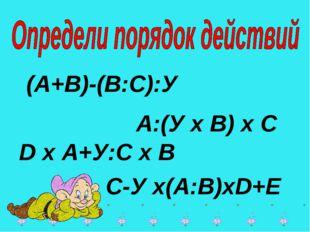 * * (А+В)-(В:С):У А:(У х В) х С D х А+У:С х В С-У х(А:В)хD+E