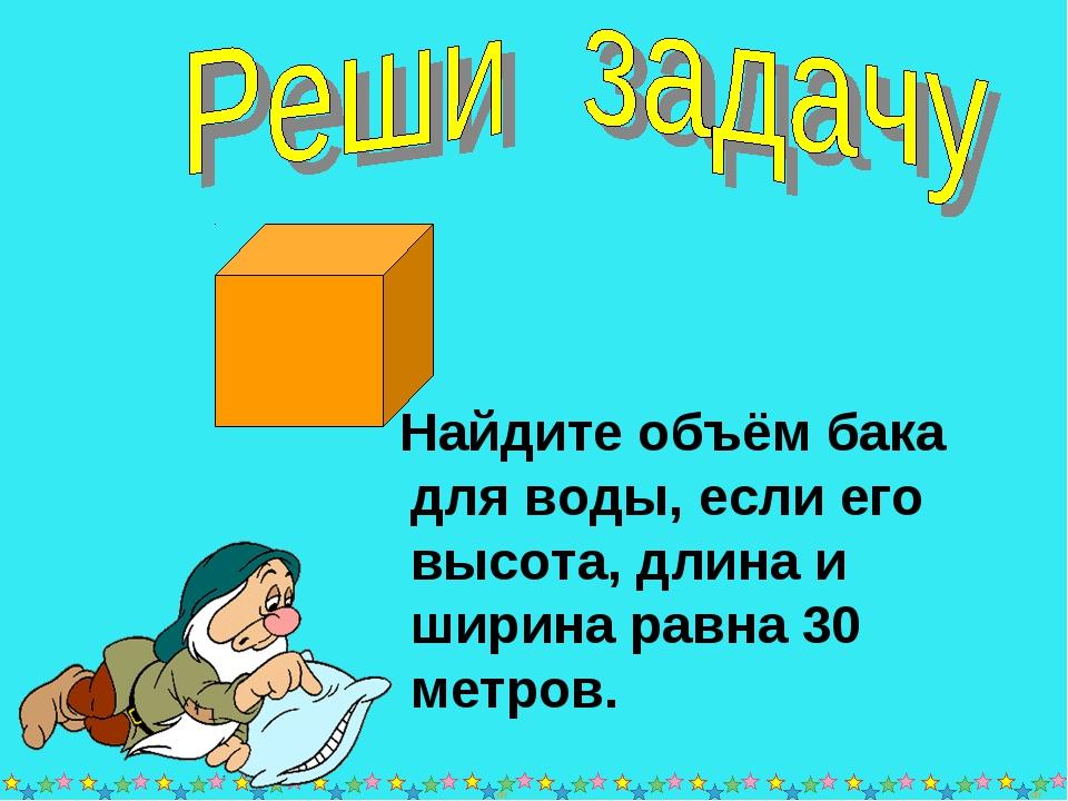 * * Найдите объём бака для воды, если его высота, длина и ширина равна 30 мет...