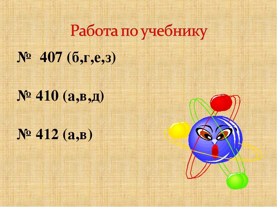№ 407 (б,г,е,з) № 410 (а,в,д) № 412 (а,в)
