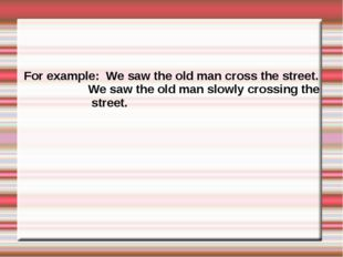For example: We saw the old man cross the street. We saw the old man slowly c