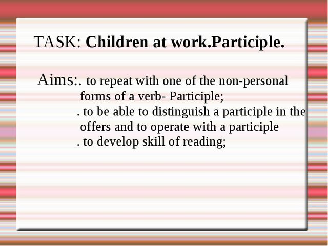 TASK: Children at work.Participle. Aims:. to repeat with one of the non-perso...