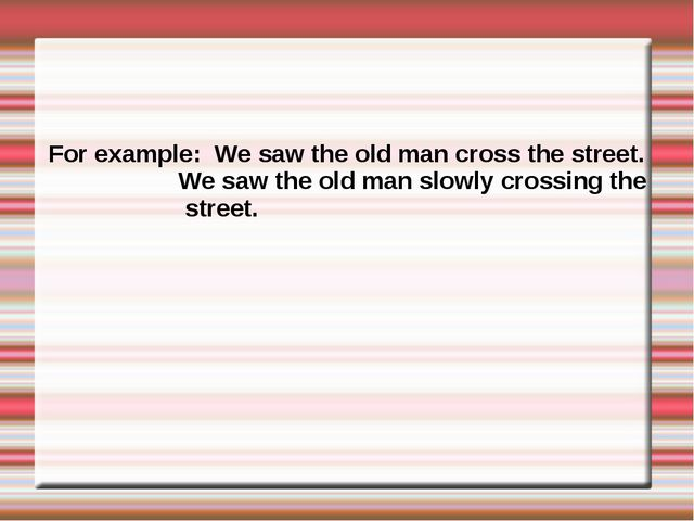 For example: We saw the old man cross the street. We saw the old man slowly c...