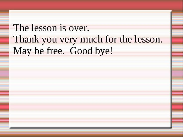 The lesson is over. Thank you very much for the lesson. May be free. Good bye!