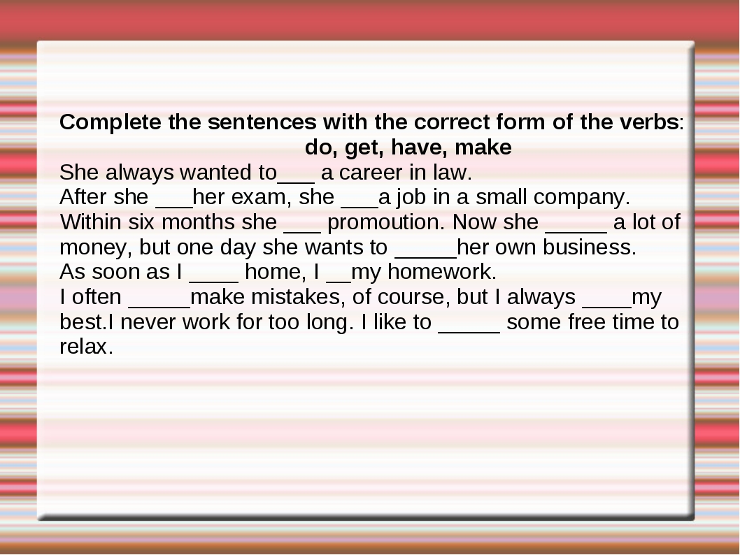Complete the sentences with the correct form of the verbs: do, get, have, mak...
