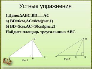 Устные упражнения 1.Дано:ΔАВС,ВD АС а) ВD=6см,АС=8см(рис.1) б) ВD=5см,АС=10см