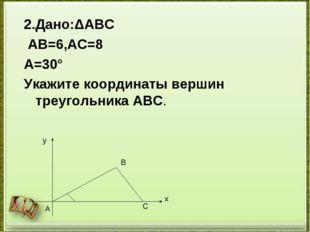 2.Дано:ΔАВС АВ=6,АС=8 ﮮA=30° Укажите координаты вершин треугольника АВС. у х